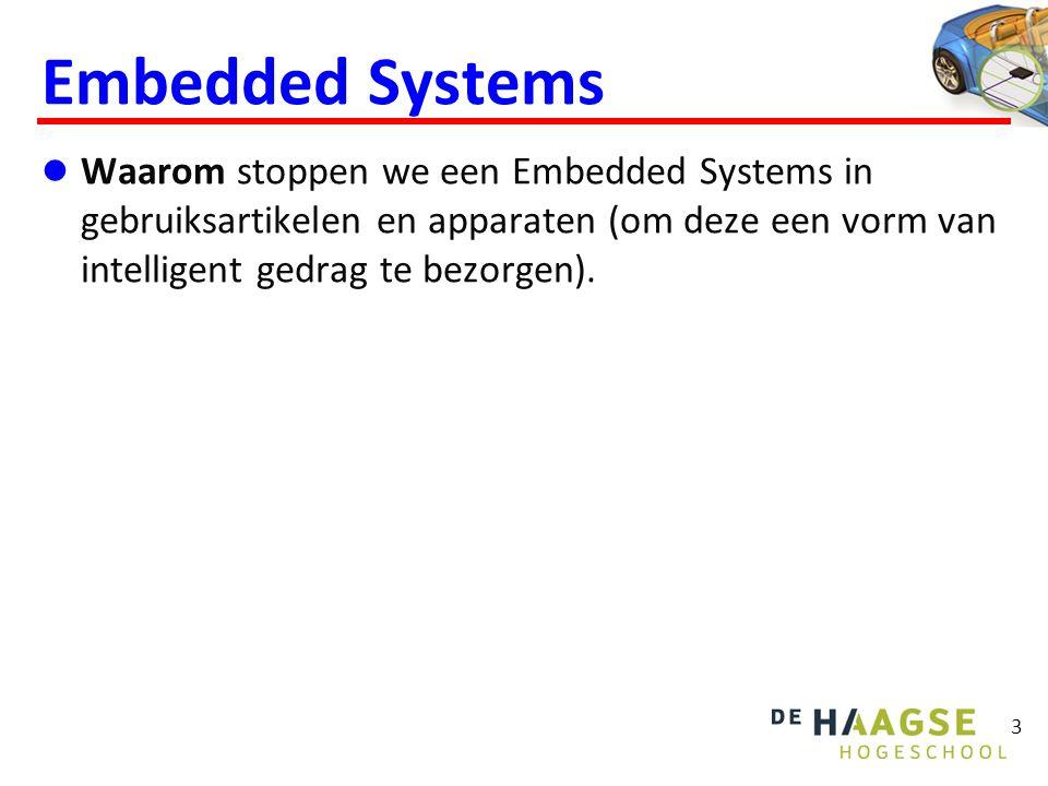 Embedded Systems  Waarom stoppen we een Embedded Systems in gebruiksartikelen en apparaten (om deze een vorm van intelligent gedrag te bezorgen). 3