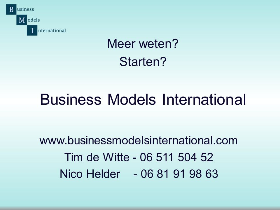 Business Models International www.businessmodelsinternational.com Tim de Witte - 06 511 504 52 Nico Helder - 06 81 91 98 63 Meer weten? Starten?