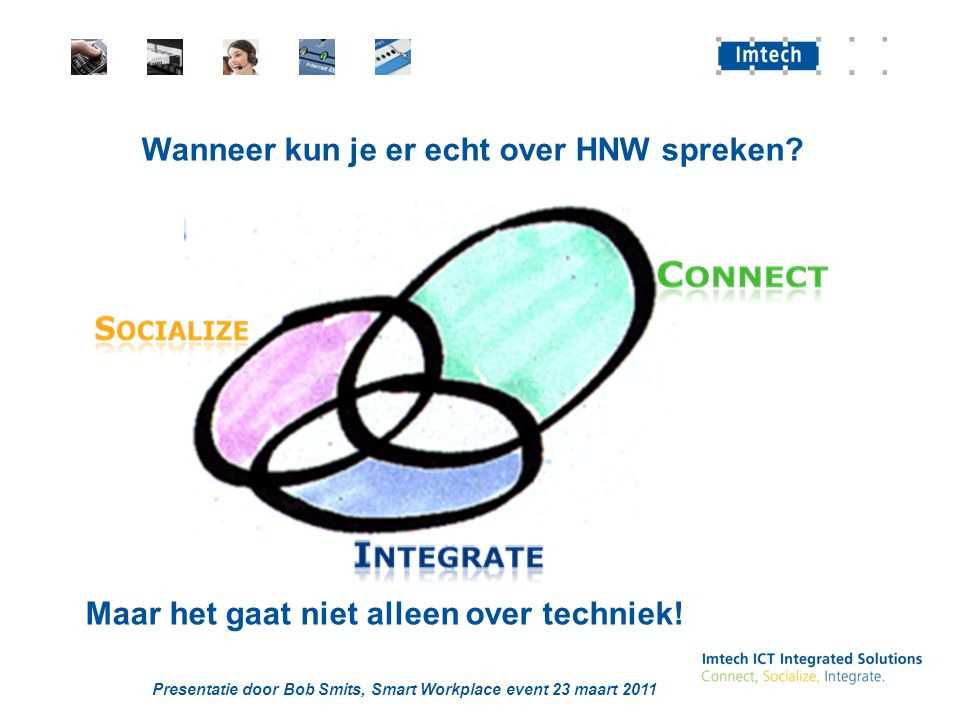 Presentatie door Bob Smits, Smart Workplace event 23 maart 2011 Wanneer kun je er echt over HNW spreken? Maar het gaat niet alleen over techniek!