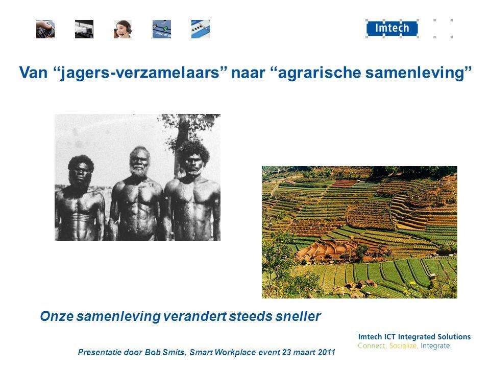 Presentatie door Bob Smits, Smart Workplace event 23 maart 2011 Van jagers-verzamelaars naar agrarische samenleving Onze samenleving verandert steeds sneller