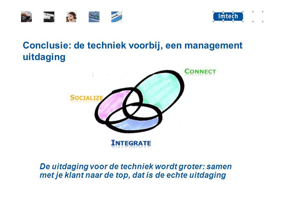 Conclusie: de techniek voorbij, een management uitdaging De uitdaging voor de techniek wordt groter: samen met je klant naar de top, dat is de echte u