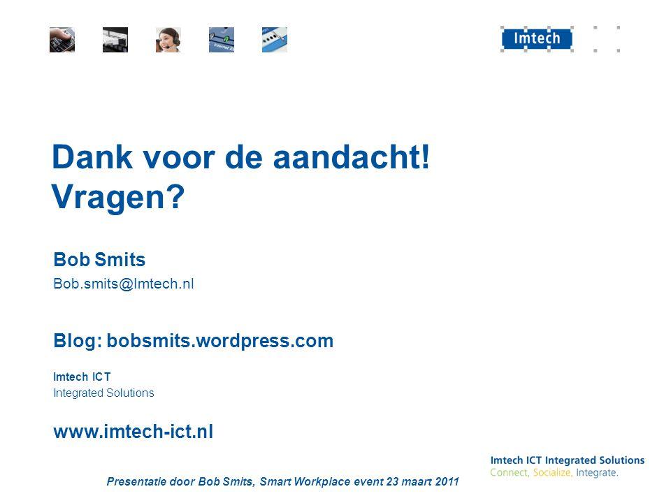 Presentatie door Bob Smits, Smart Workplace event 23 maart 2011 Dank voor de aandacht! Vragen? Bob Smits Bob.smits@Imtech.nl Blog: bobsmits.wordpress.