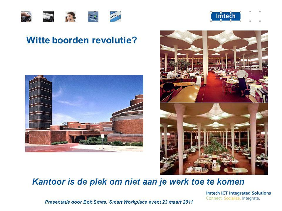 Presentatie door Bob Smits, Smart Workplace event 23 maart 2011 Witte boorden revolutie.