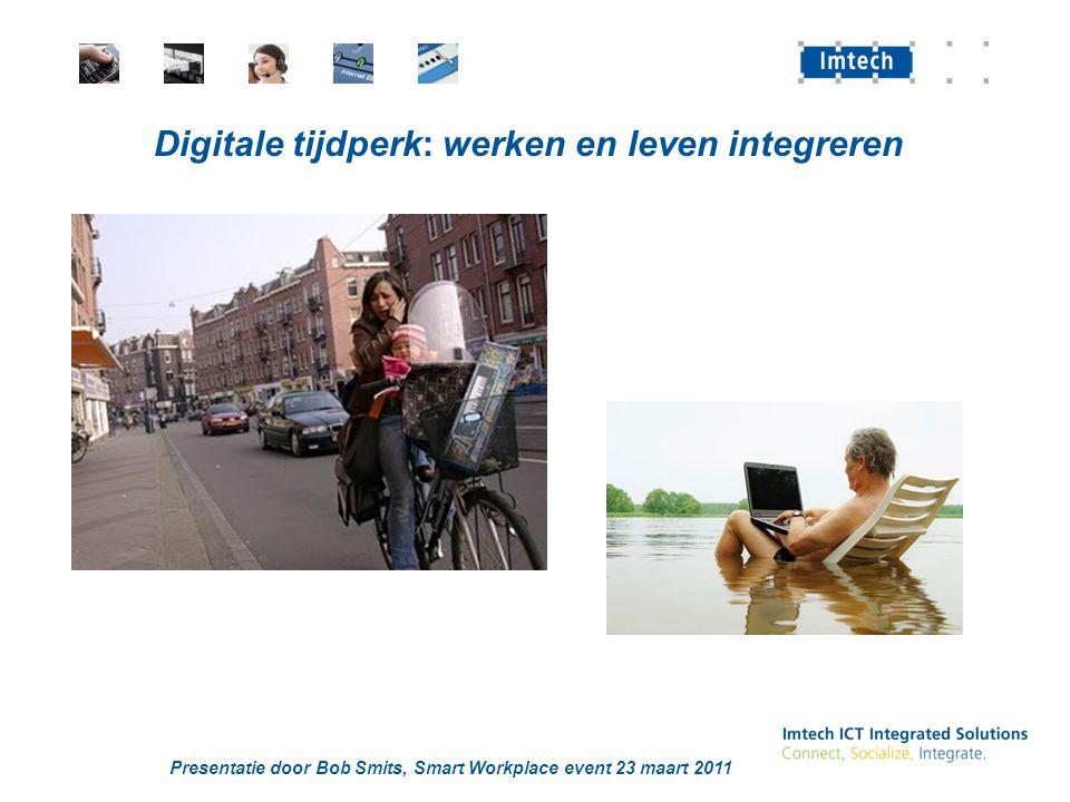Presentatie door Bob Smits, Smart Workplace event 23 maart 2011 Digitale tijdperk: werken en leven integreren