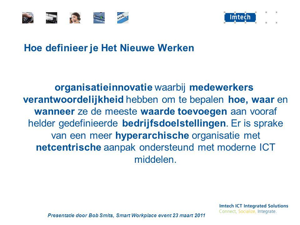 Presentatie door Bob Smits, Smart Workplace event 23 maart 2011 Hoe definieer je Het Nieuwe Werken organisatieinnovatie waarbij medewerkers verantwoordelijkheid hebben om te bepalen hoe, waar en wanneer ze de meeste waarde toevoegen aan vooraf helder gedefinieerde bedrijfsdoelstellingen.