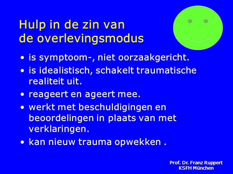 Prof. Dr. Franz Ruppert KSFH München Hulp in de zin van de overlevingsmodus •is symptoom-, niet oorzaakgericht. •is idealistisch, schakelt traumatisch