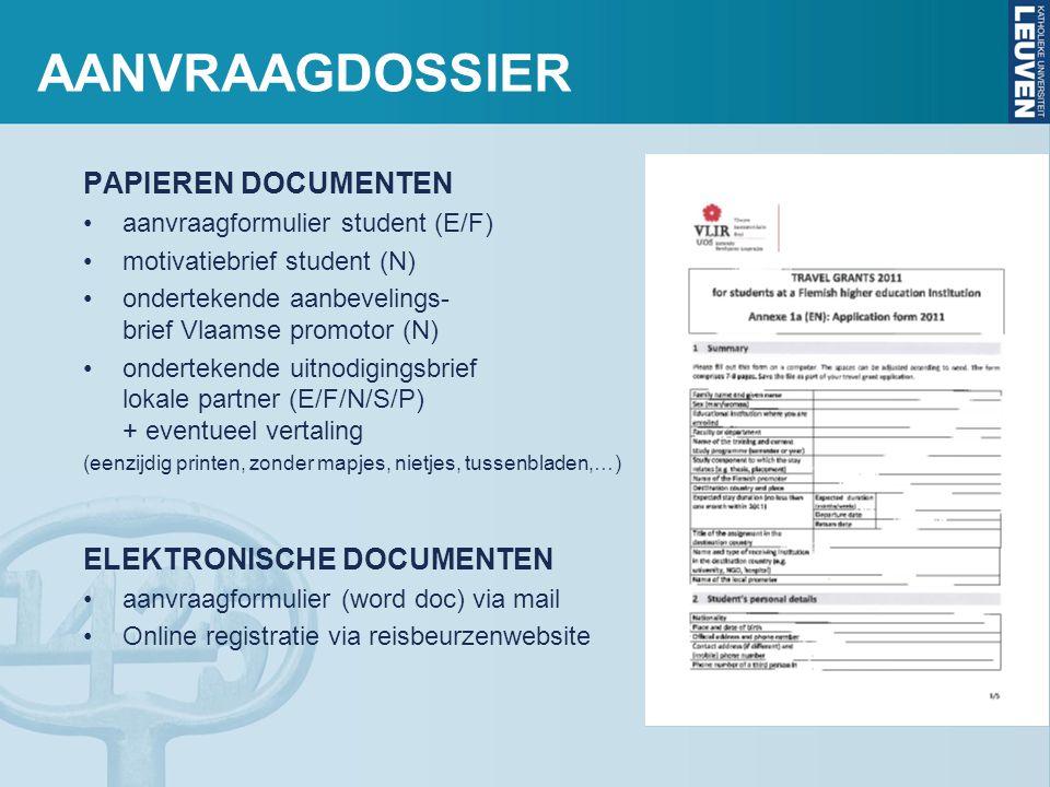 AANVRAAGDOSSIER PAPIEREN DOCUMENTEN •aanvraagformulier student (E/F) •motivatiebrief student (N) •ondertekende aanbevelings- brief Vlaamse promotor (N) •ondertekende uitnodigingsbrief lokale partner (E/F/N/S/P) + eventueel vertaling (eenzijdig printen, zonder mapjes, nietjes, tussenbladen,…) ELEKTRONISCHE DOCUMENTEN •aanvraagformulier (word doc) via mail •Online registratie via reisbeurzenwebsite