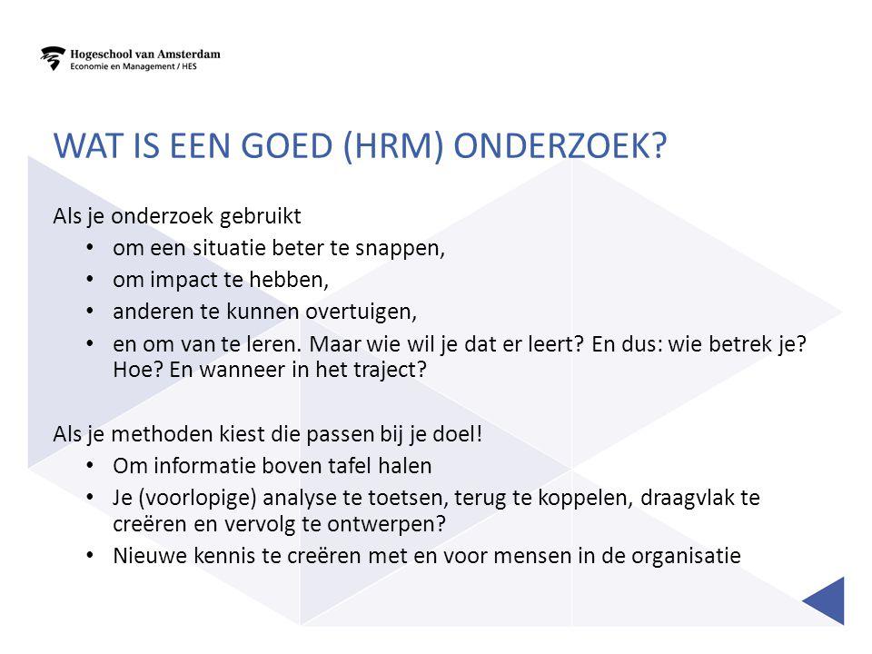 WAT IS EEN GOED (HRM) ONDERZOEK? Als je onderzoek gebruikt • om een situatie beter te snappen, • om impact te hebben, • anderen te kunnen overtuigen,
