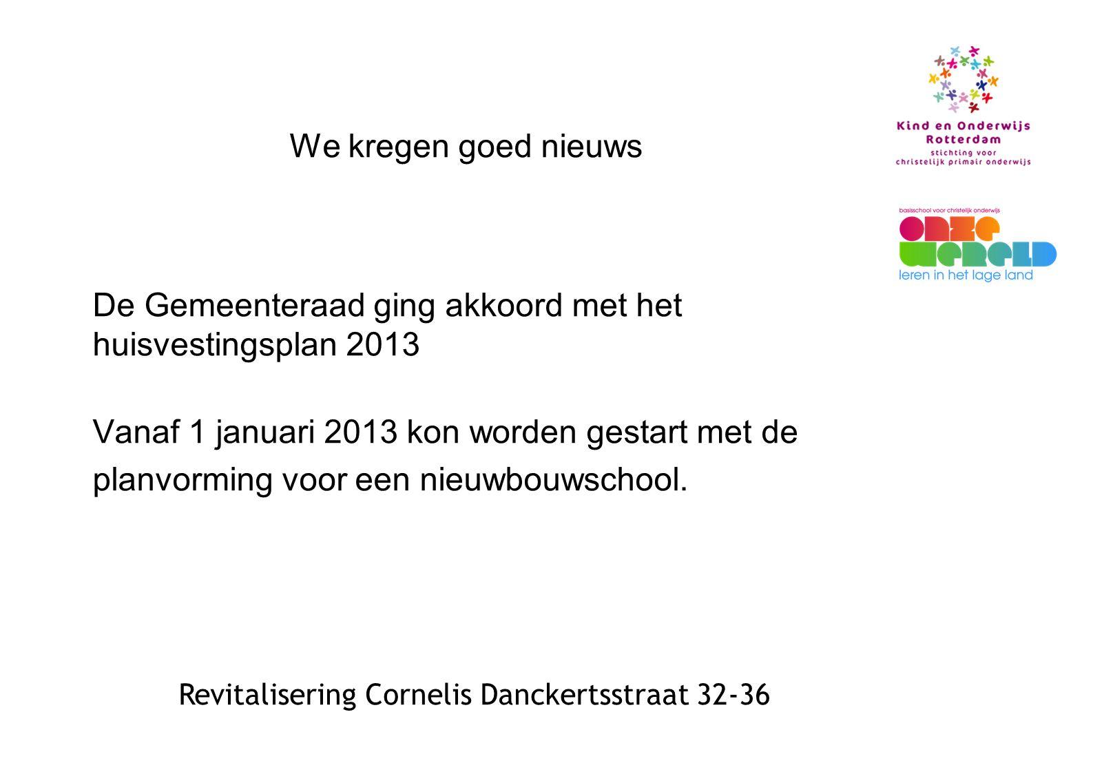 Revitalisering Cornelis Danckertsstraat 32-36 We kregen goed nieuws De Gemeenteraad ging akkoord met het huisvestingsplan 2013 Vanaf 1 januari 2013 kon worden gestart met de planvorming voor een nieuwbouwschool.