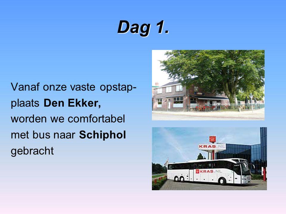 Dag 1. Vanaf onze vaste opstap- plaats Den Ekker, worden we comfortabel met bus naar Schiphol gebracht