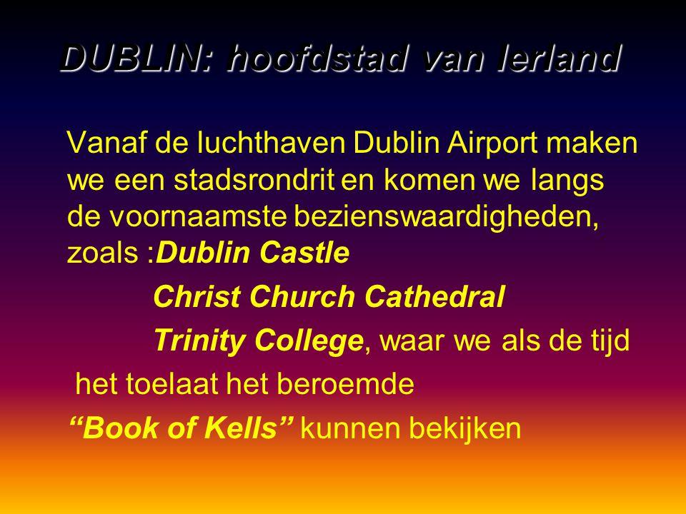DUBLIN: hoofdstad van Ierland Vanaf de luchthaven Dublin Airport maken we een stadsrondrit en komen we langs de voornaamste bezienswaardigheden, zoals :Dublin Castle Christ Church Cathedral Trinity College, waar we als de tijd het toelaat het beroemde Book of Kells kunnen bekijken