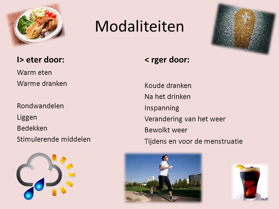 Modaliteiten I> eter door: Warm eten Warme dranken Rondwandelen Liggen Bedekken Stimulerende middelen < rger door: Koude dranken Na het drinken Inspanning Verandering van het weer Bewolkt weer Tijdens en voor de menstruatie