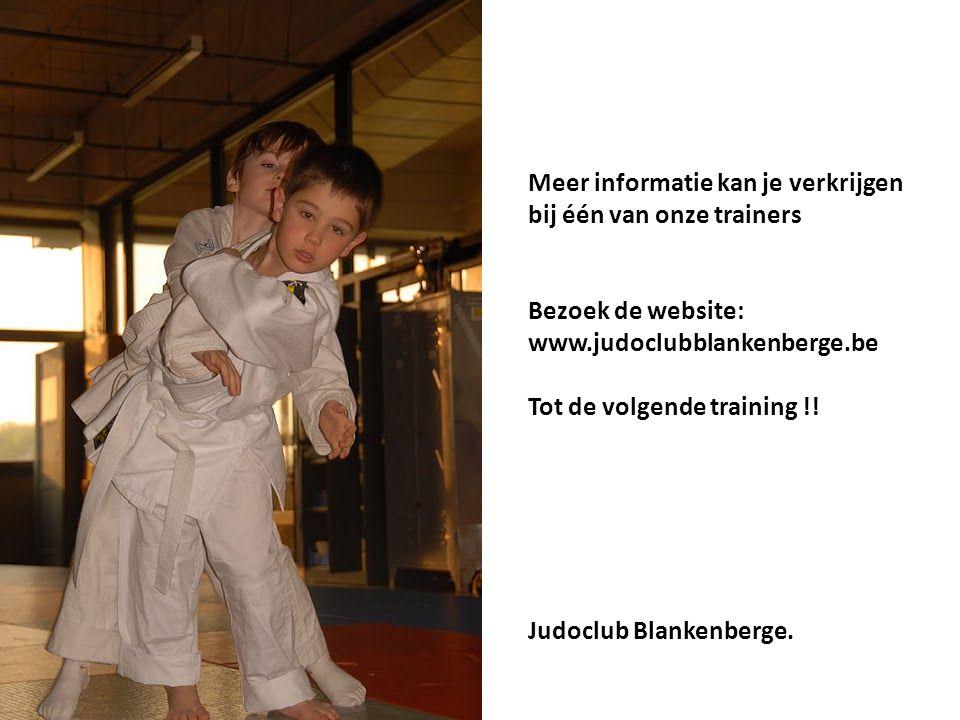 Meer informatie kan je verkrijgen bij één van onze trainers Bezoek de website: www.judoclubblankenberge.be Tot de volgende training !.