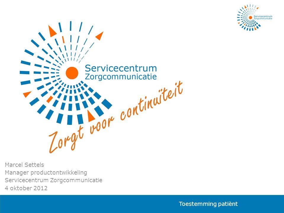 Marcel Settels Manager productontwikkeling Servicecentrum Zorgcommunicatie 4 oktober 2012 Z o r g t v o o r c o n t i n u ï t e i t Toestemming patiènt