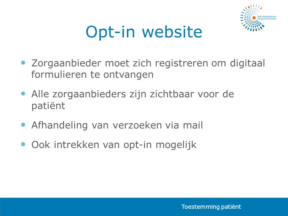 Opt-in website  Zorgaanbieder moet zich registreren om digitaal formulieren te ontvangen  Alle zorgaanbieders zijn zichtbaar voor de patiënt  Afhandeling van verzoeken via mail  Ook intrekken van opt-in mogelijk Toestemming patiènt