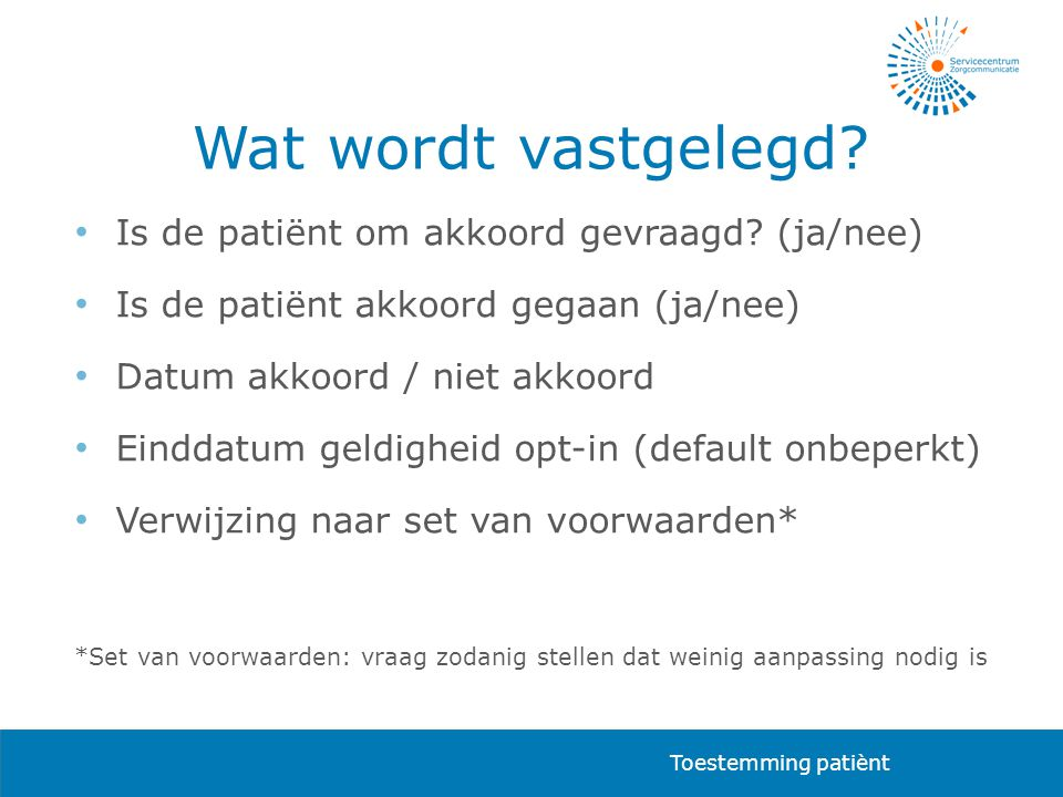 Wat wordt vastgelegd? • Is de patiënt om akkoord gevraagd? (ja/nee) • Is de patiënt akkoord gegaan (ja/nee) • Datum akkoord / niet akkoord • Einddatum