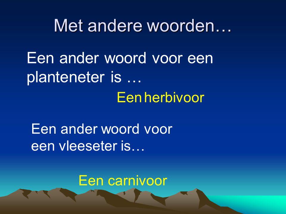 Met andere woorden… Een ander woord voor een planteneter is … Een herbivoor Een ander woord voor een vleeseter is… Een carnivoor