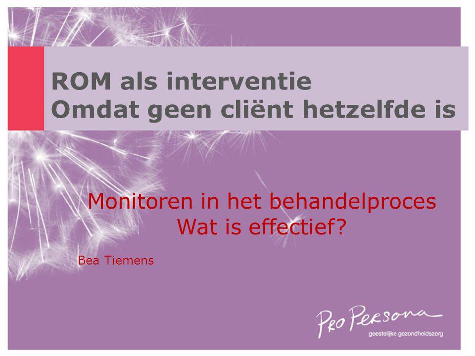 ROM als interventie Omdat geen cliënt hetzelfde is Monitoren in het behandelproces Wat is effectief? Bea Tiemens