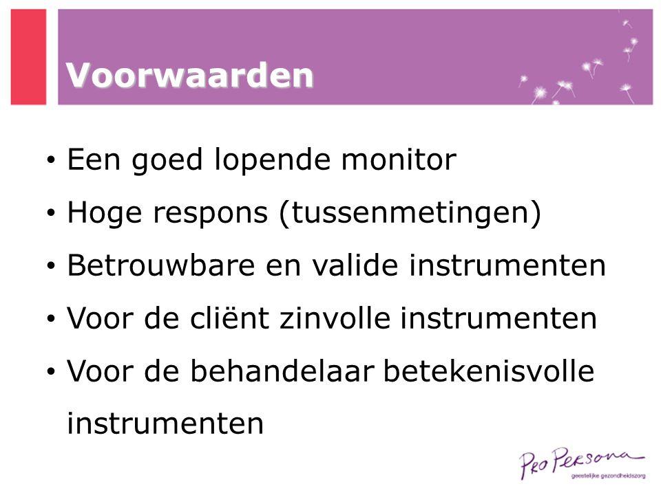 Voorwaarden • Een goed lopende monitor • Hoge respons (tussenmetingen) • Betrouwbare en valide instrumenten • Voor de cliënt zinvolle instrumenten • V
