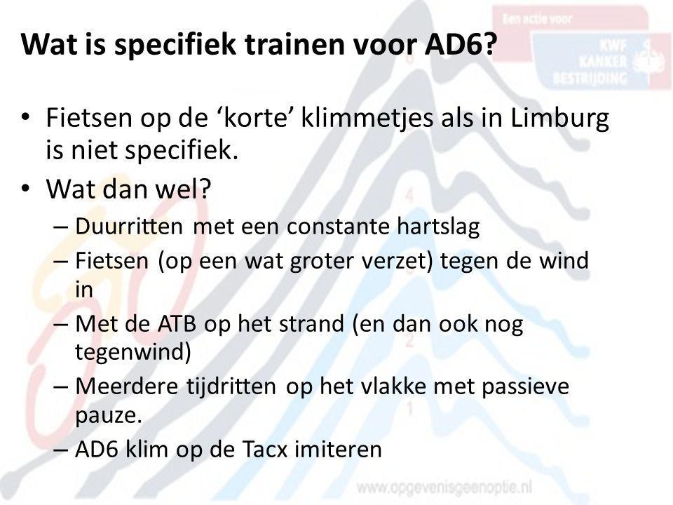 Wat is specifiek trainen voor AD6? • Fietsen op de 'korte' klimmetjes als in Limburg is niet specifiek. • Wat dan wel? – Duurritten met een constante