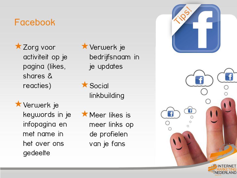 Facebook  Zorg voor activiteit op je pagina (likes, shares & reacties)  Verwerk je keywords in je infopagina en met name in het over ons gedeelte  Verwerk je bedrijfsnaam in je updates  Social linkbuilding  Meer likes is meer links op de profielen van je fans