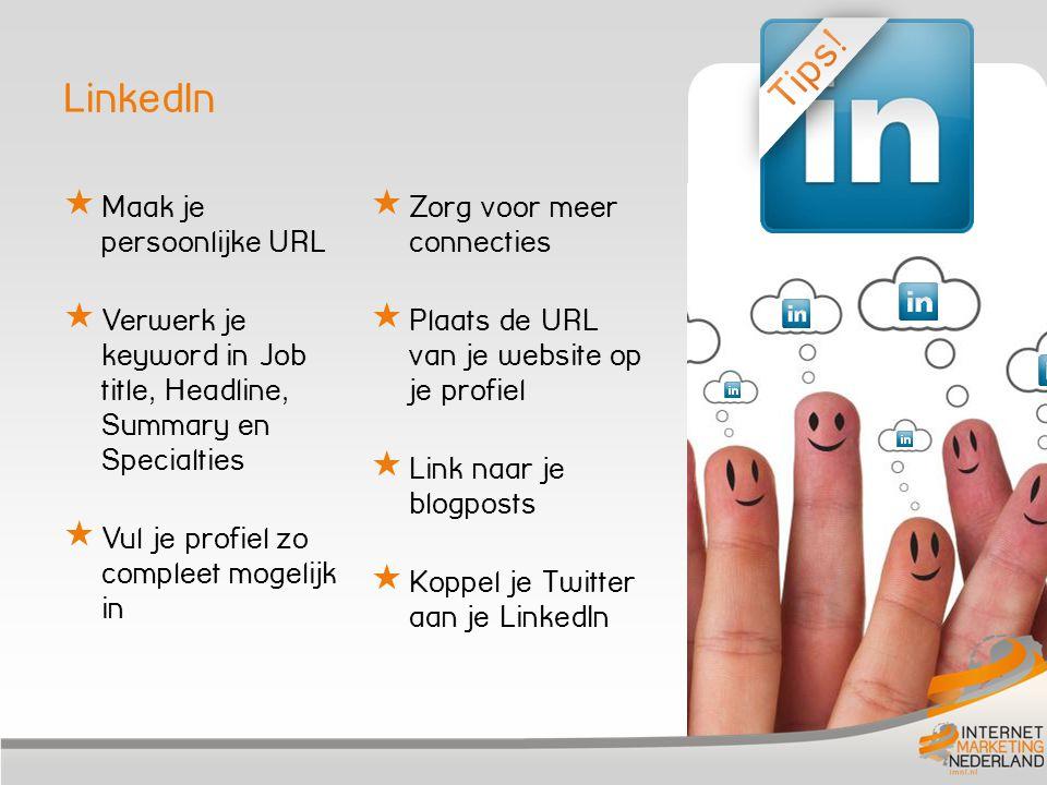LinkedIn  Maak je persoonlijke URL  Verwerk je keyword in Job title, Headline, Summary en Specialties  Vul je profiel zo compleet mogelijk in  Zorg voor meer connecties  Plaats de URL van je website op je profiel  Link naar je blogposts  Koppel je Twitter aan je LinkedIn