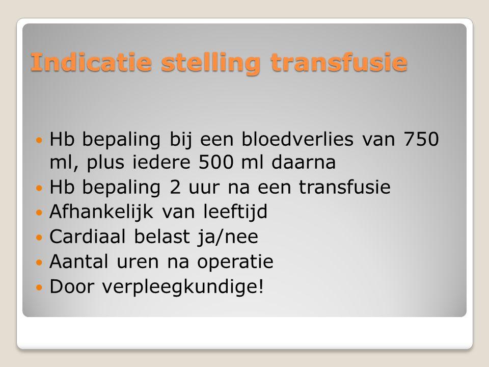 Indicatie stelling transfusie  Hb bepaling bij een bloedverlies van 750 ml, plus iedere 500 ml daarna  Hb bepaling 2 uur na een transfusie  Afhankelijk van leeftijd  Cardiaal belast ja/nee  Aantal uren na operatie  Door verpleegkundige!