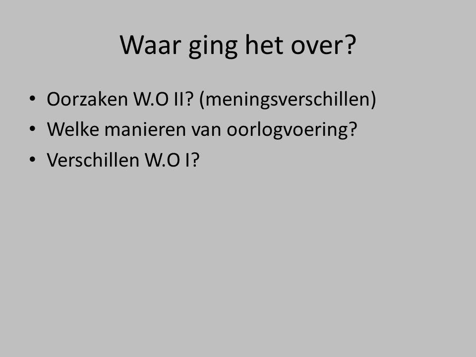 Waar ging het over? • Oorzaken W.O II? (meningsverschillen) • Welke manieren van oorlogvoering? • Verschillen W.O I?