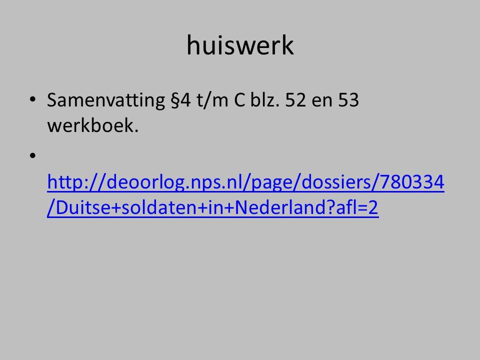 huiswerk • Samenvatting §4 t/m C blz. 52 en 53 werkboek. • http://deoorlog.nps.nl/page/dossiers/780334 /Duitse+soldaten+in+Nederland?afl=2 http://deoo