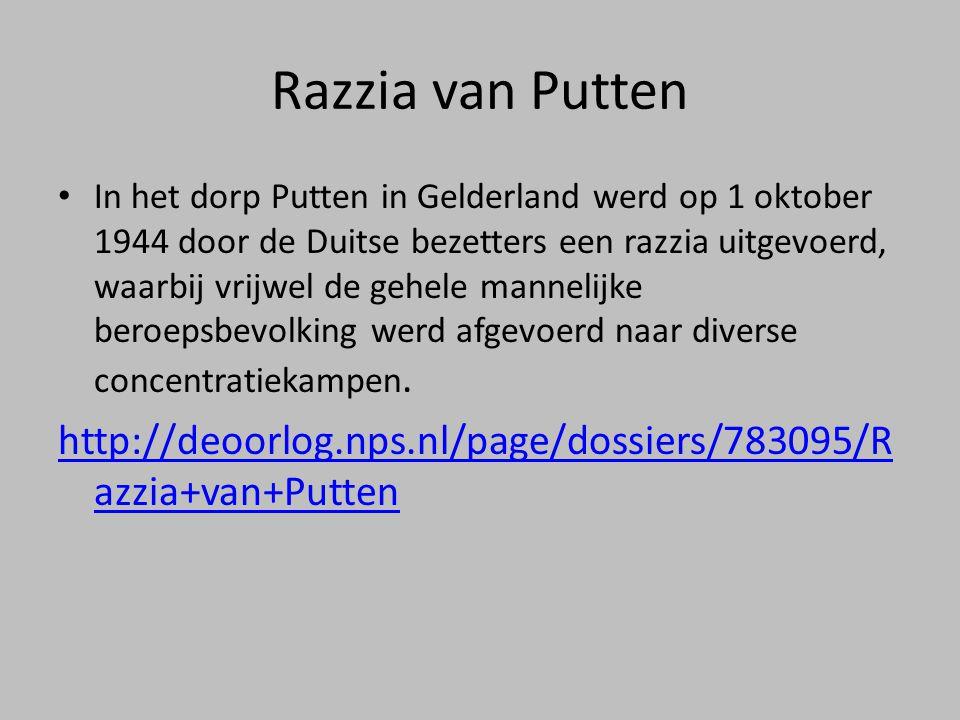 Razzia van Putten • In het dorp Putten in Gelderland werd op 1 oktober 1944 door de Duitse bezetters een razzia uitgevoerd, waarbij vrijwel de gehele mannelijke beroepsbevolking werd afgevoerd naar diverse concentratiekampen.