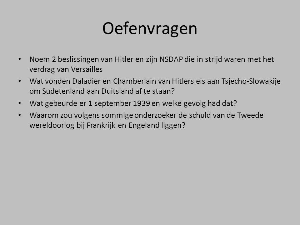 Oefenvragen • Noem 2 beslissingen van Hitler en zijn NSDAP die in strijd waren met het verdrag van Versailles • Wat vonden Daladier en Chamberlain van Hitlers eis aan Tsjecho-Slowakije om Sudetenland aan Duitsland af te staan.