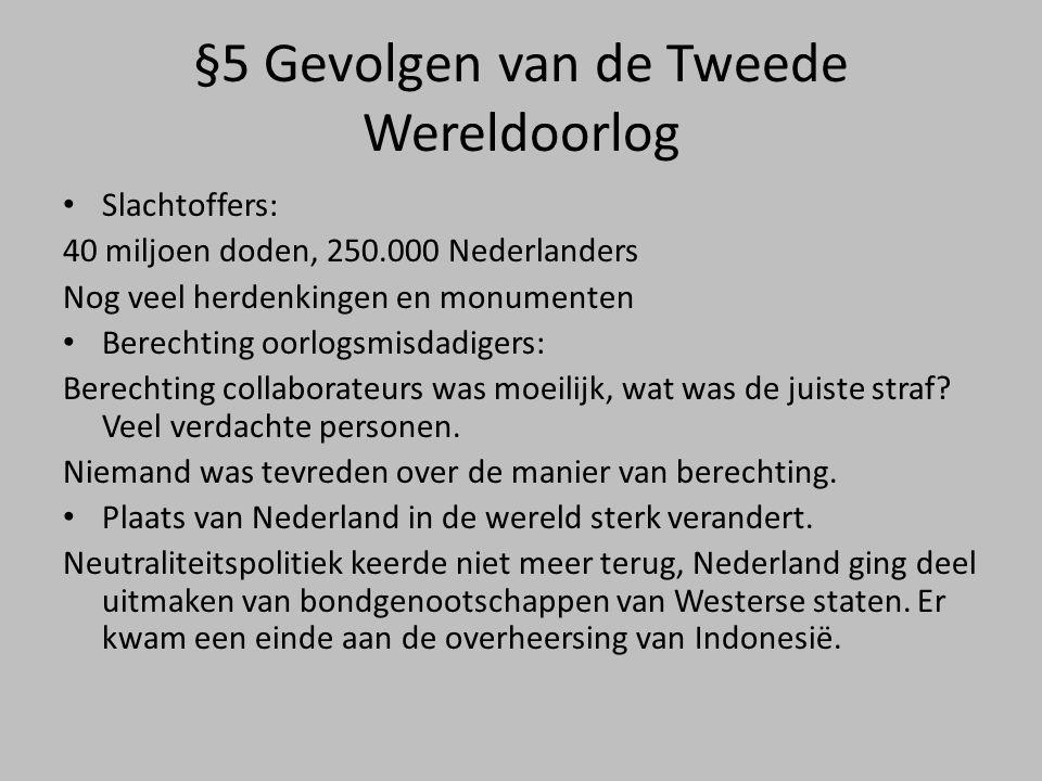 §5 Gevolgen van de Tweede Wereldoorlog • Slachtoffers: 40 miljoen doden, 250.000 Nederlanders Nog veel herdenkingen en monumenten • Berechting oorlogsmisdadigers: Berechting collaborateurs was moeilijk, wat was de juiste straf.