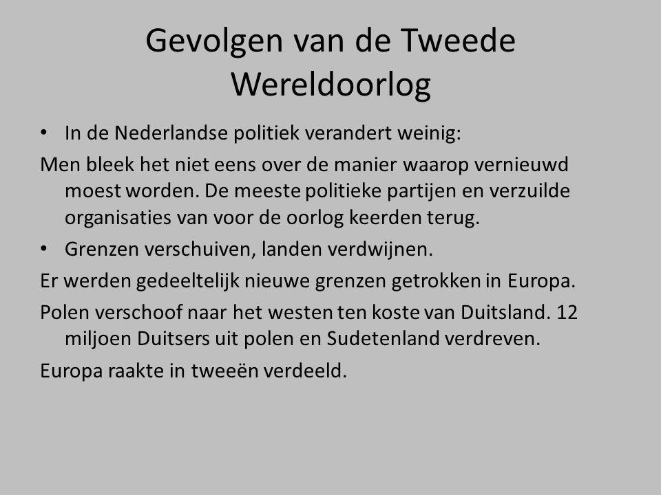 Gevolgen van de Tweede Wereldoorlog • In de Nederlandse politiek verandert weinig: Men bleek het niet eens over de manier waarop vernieuwd moest worde