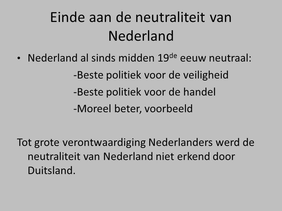 Einde aan de neutraliteit van Nederland • Nederland al sinds midden 19 de eeuw neutraal: -Beste politiek voor de veiligheid -Beste politiek voor de handel -Moreel beter, voorbeeld Tot grote verontwaardiging Nederlanders werd de neutraliteit van Nederland niet erkend door Duitsland.