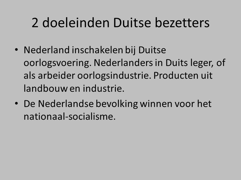 2 doeleinden Duitse bezetters • Nederland inschakelen bij Duitse oorlogsvoering. Nederlanders in Duits leger, of als arbeider oorlogsindustrie. Produc