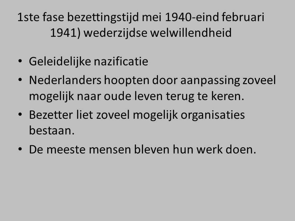 1ste fase bezettingstijd mei 1940-eind februari 1941) wederzijdse welwillendheid • Geleidelijke nazificatie • Nederlanders hoopten door aanpassing zoveel mogelijk naar oude leven terug te keren.