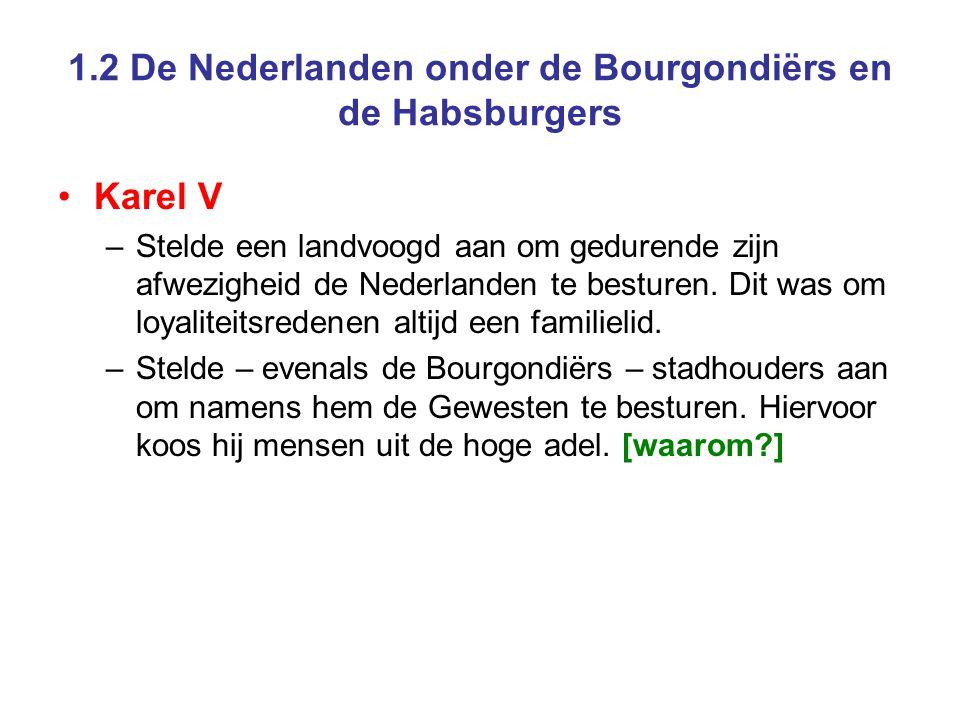 1.2 De Nederlanden onder de Bourgondiërs en de Habsburgers •Karel V –Stelde een landvoogd aan om gedurende zijn afwezigheid de Nederlanden te besturen
