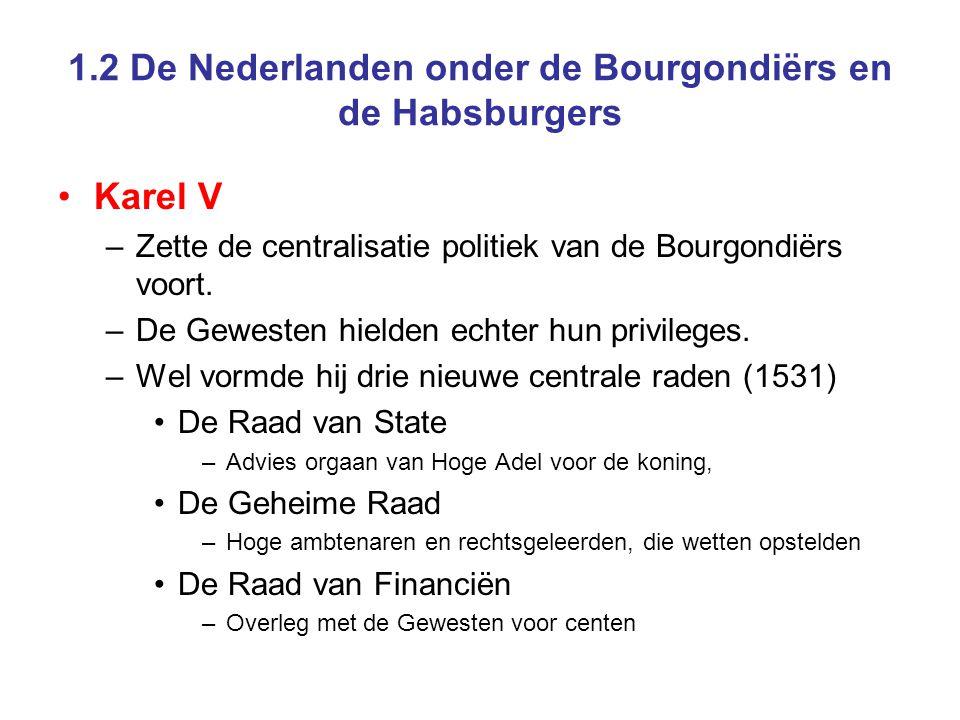 1.2 De Nederlanden onder de Bourgondiërs en de Habsburgers •Karel V –Zette de centralisatie politiek van de Bourgondiërs voort. –De Gewesten hielden e