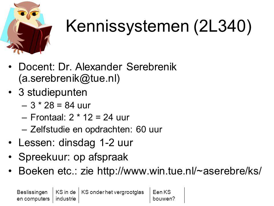 Beslissingen en computers KS in de industrie KS onder het vergrootglasEen KS bouwen? Kennissystemen (2L340) •Docent: Dr. Alexander Serebrenik (a.sereb