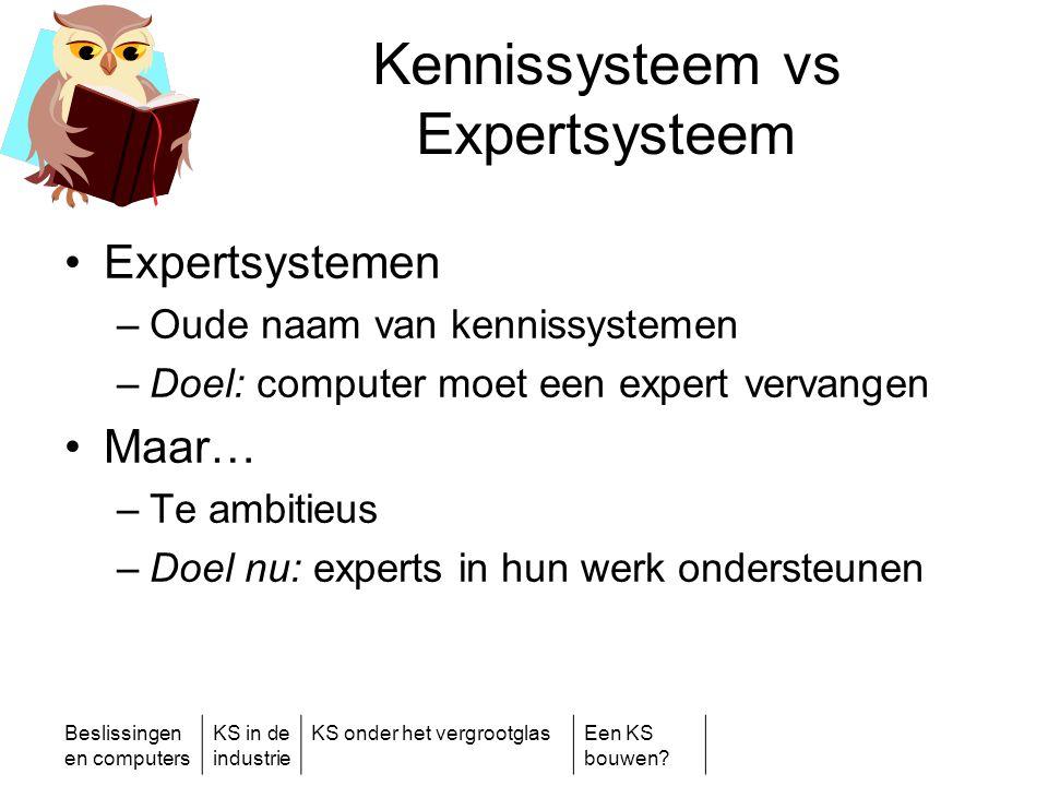 Beslissingen en computers KS in de industrie KS onder het vergrootglasEen KS bouwen? Kennissysteem vs Expertsysteem •Expertsystemen –Oude naam van ken