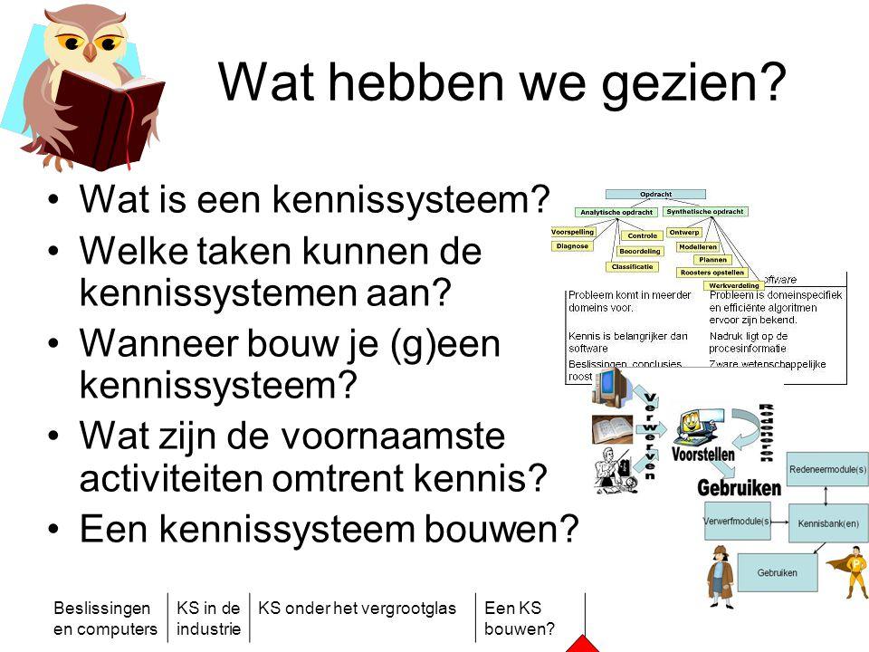 Beslissingen en computers KS in de industrie KS onder het vergrootglasEen KS bouwen? Wat hebben we gezien? •Wat is een kennissysteem? •Welke taken kun
