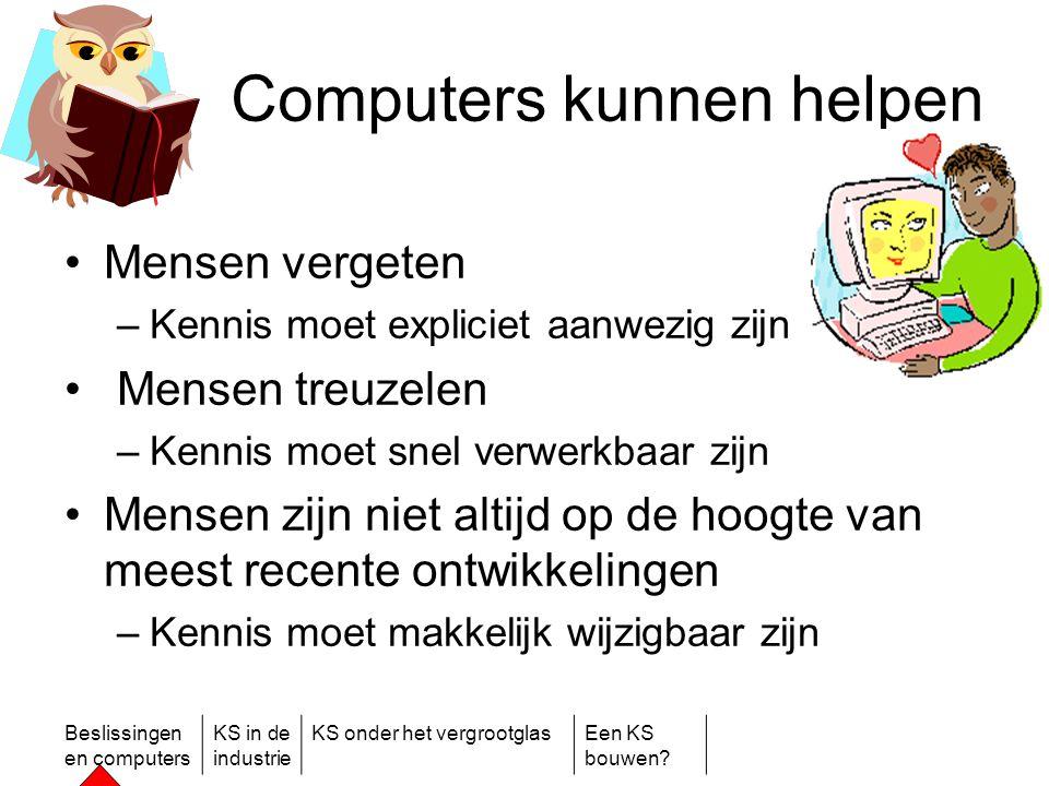 Beslissingen en computers KS in de industrie KS onder het vergrootglasEen KS bouwen? Computers kunnen helpen •Mensen vergeten –Kennis moet expliciet a