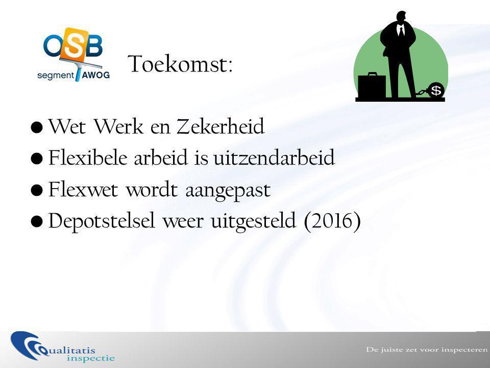 Toekomst: •Wet Werk en Zekerheid •Flexibele arbeid is uitzendarbeid •Flexwet wordt aangepast •Depotstelsel weer uitgesteld (2016)