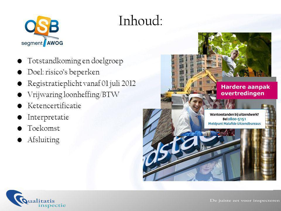 Inhoud: •Totstandkoming en doelgroep •Doel: risico's beperken •Registratieplicht vanaf 01 juli 2012 •Vrijwaring loonheffing/BTW •Ketencertificatie •Interpretatie •Toekomst •Afsluiting