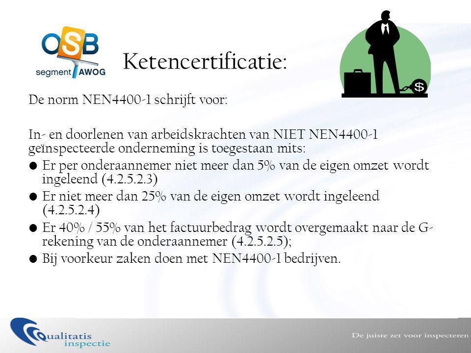 Ketencertificatie: De norm NEN4400-1 schrijft voor: In- en doorlenen van arbeidskrachten van NIET NEN4400-1 geïnspecteerde onderneming is toegestaan mits: •Er per onderaannemer niet meer dan 5% van de eigen omzet wordt ingeleend (4.2.5.2.3) •Er niet meer dan 25% van de eigen omzet wordt ingeleend (4.2.5.2.4) •Er 40% / 55% van het factuurbedrag wordt overgemaakt naar de G- rekening van de onderaannemer (4.2.5.2.5); •Bij voorkeur zaken doen met NEN4400-1 bedrijven.