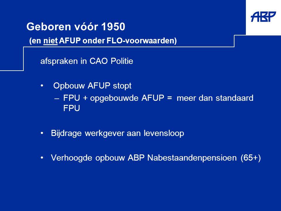 Geboren vóór 1950 (en niet AFUP onder FLO-voorwaarden) afspraken in CAO Politie • Opbouw AFUP stopt –FPU + opgebouwde AFUP = meer dan standaard FPU •B