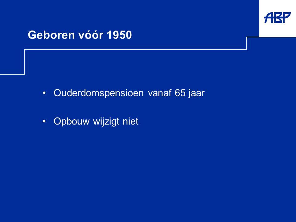 Geboren vóór 1950 •Ouderdomspensioen vanaf 65 jaar •Opbouw wijzigt niet