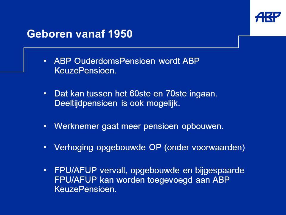 Geboren vanaf 1950 •ABP OuderdomsPensioen wordt ABP KeuzePensioen. •Dat kan tussen het 60ste en 70ste ingaan. Deeltijdpensioen is ook mogelijk. •Werkn