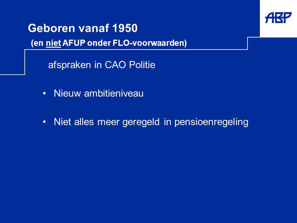 Geboren vanaf 1950 (en niet AFUP onder FLO-voorwaarden) afspraken in CAO Politie •Nieuw ambitieniveau •Niet alles meer geregeld in pensioenregeling
