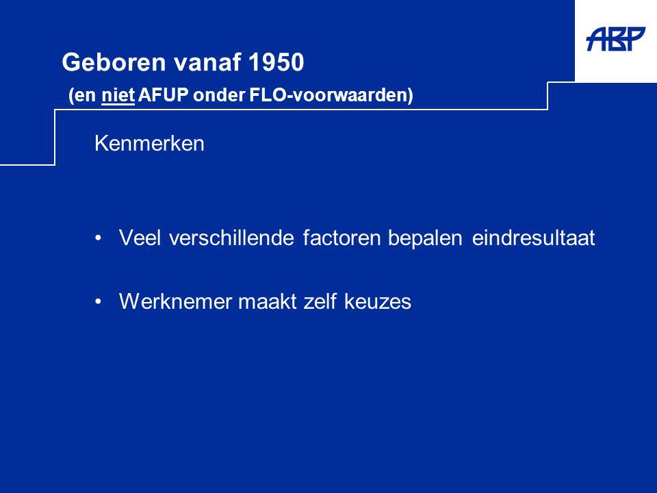 Geboren vanaf 1950 (en niet AFUP onder FLO-voorwaarden) Kenmerken •Veel verschillende factoren bepalen eindresultaat •Werknemer maakt zelf keuzes